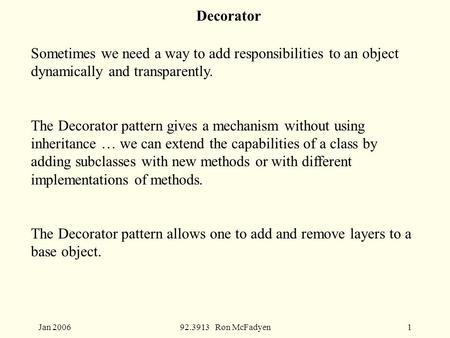 Jan 200692.3913 Ron McFadyen1 Decorator Sometimes we need a way to add responsibilities to an object dynamically and transparently. The Decorator pattern.