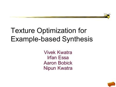 Texture Optimization for Example-based Synthesis Vivek Kwatra Irfan Essa Aaron Bobick Nipun Kwatra.