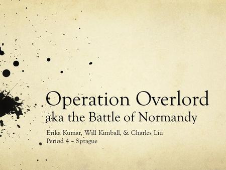 Operation Overlord aka the Battle of Normandy Erika Kumar, Will Kimball, & Charles Liu Period 4 – Sprague.