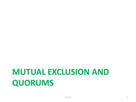 MUTUAL EXCLUSION AND QUORUMS CS 2711. Distributed Mutual Exclusion Given a set of processes and a single resource, develop a protocol to ensure exclusive.