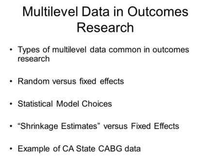 "Multilevel Data in Outcomes Research Types of multilevel data common in outcomes research Random versus fixed effects Statistical Model Choices ""Shrinkage."