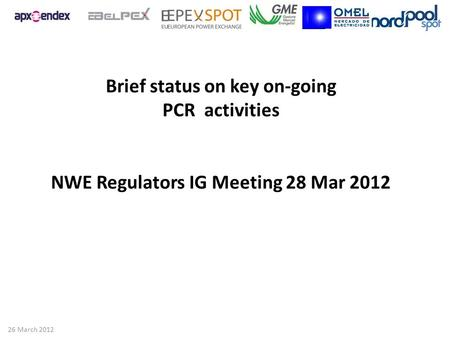 Brief status on key on-going PCR activities NWE Regulators IG Meeting 28 Mar 2012 26 March 2012.