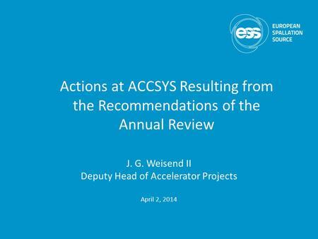 J. G. Weisend II Deputy Head of Accelerator Projects April 2, 2014 Actions at ACCSYS Resulting from the Recommendations of the Annual Review.
