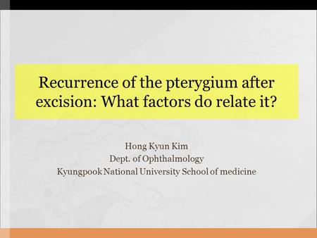 Recurrence of the pterygium after excision: What factors do relate it? Hong Kyun Kim Dept. of Ophthalmology Kyungpook National University School of medicine.