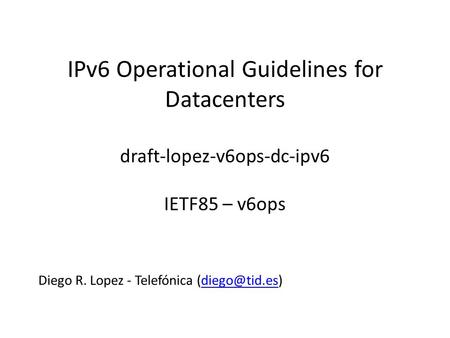 IPv6 Operational Guidelines for Datacenters draft-lopez-v6ops-dc-ipv6 IETF85 – v6ops Diego R. Lopez - Telefónica