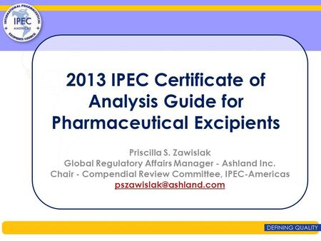 2013 IPEC Certificate of Analysis Guide for Pharmaceutical Excipients Priscilla S. Zawislak Global Regulatory Affairs Manager - Ashland Inc. Chair - Compendial.