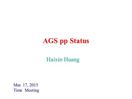 AGS pp Status Mar. 17, 2015 Time Meeting Haixin Huang.