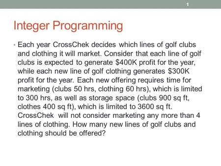Integer Programming Each year CrossChek decides which lines of golf clubs and clothing it will market. Consider that each line of golf clubs is expected.