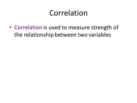 Correlation Correlation is used to measure strength of the relationship between two variables.