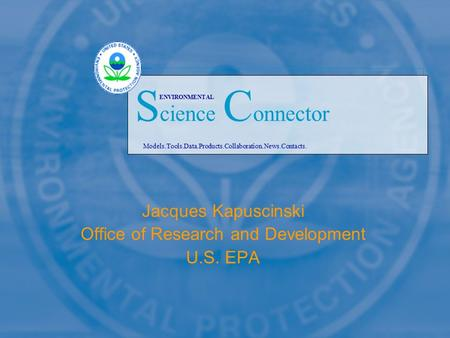 Jacques Kapuscinski Office of Research and Development U.S. EPA Models.Tools.Data.Products.Collaboration.News.Contacts. S cience C onnector ENVIRONMENTAL.