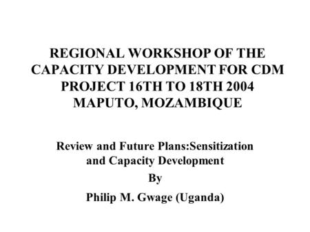 REGIONAL WORKSHOP OF THE CAPACITY DEVELOPMENT FOR CDM PROJECT 16TH TO 18TH 2004 MAPUTO, MOZAMBIQUE Review and Future Plans:Sensitization and Capacity Development.