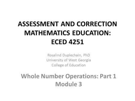 ASSESSMENT AND CORRECTION MATHEMATICS EDUCATION: ECED 4251 Rosalind Duplechain, PhD University of West Georgia College of Education Whole Number Operations:
