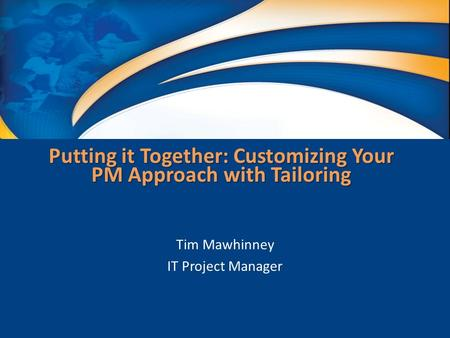 Putting it Together: Customizing Your PM Approach with Tailoring Tim Mawhinney IT Project Manager.
