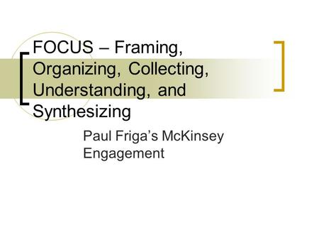 FOCUS – Framing, Organizing, Collecting, Understanding, and Synthesizing Paul Friga's McKinsey Engagement.