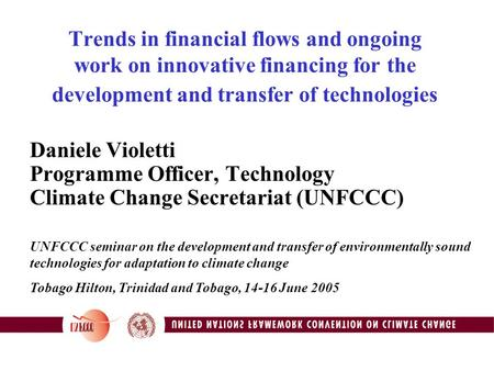 Trends in financial flows and ongoing work on innovative financing for the development and transfer of technologies Daniele Violetti Programme Officer,