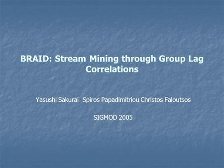 BRAID: Stream Mining through Group Lag Correlations Yasushi Sakurai Spiros Papadimitriou Christos Faloutsos SIGMOD 2005.
