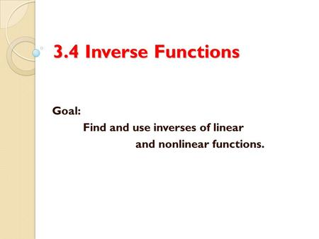 3.4 Inverse Functions Goal: Find and use inverses of linear and nonlinear functions.