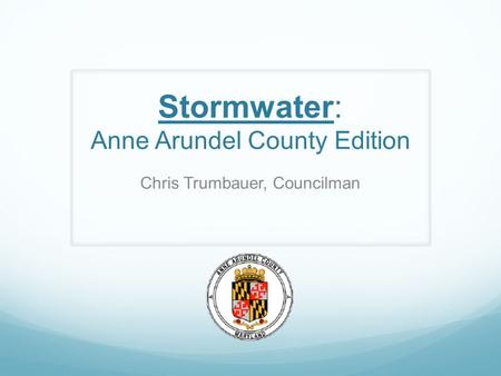 Stormwater: Anne Arundel County Edition Chris Trumbauer, Councilman.