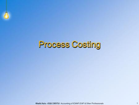 Khalid Aziz---0322-3385752 Accounting of ICMAP,ICAP & Other Professionals 1 Process Costing.