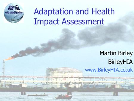 Adaptation and Health Impact Assessment Martin Birley BirleyHIA www.BirleyHIA.co.uk.