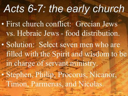 Acts 6-7: the early church First church conflict: Grecian Jews vs. Hebraic Jews - food distribution. Solution: Select seven men who are filled with the.