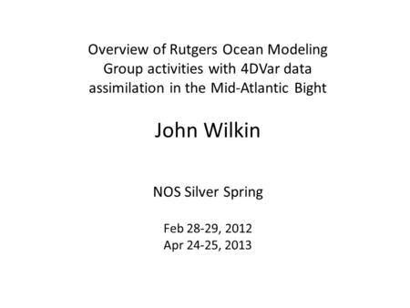 Overview of Rutgers Ocean Modeling Group activities with 4DVar data assimilation in the Mid-Atlantic Bight John Wilkin NOS Silver Spring Feb 28-29, 2012.