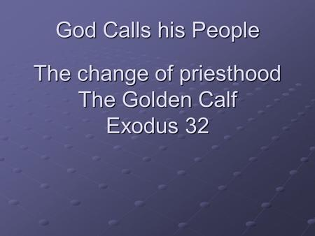 God Calls his People The change of priesthood The Golden Calf Exodus 32.