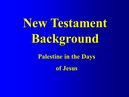 New Testament Background Palestine in the Days of Jesus.
