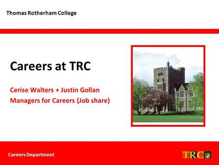 Careers Department Careers at TRC Thomas Rotherham College Cerise Walters + Justin Gollan Managers for Careers (Job share)