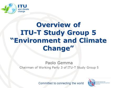 "International Telecommunication Union Committed to connecting the world Overview of ITU-T Study Group 5 ""Environment and Climate Change"" Paolo Gemma Chairman."
