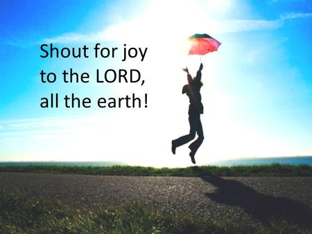 Shout for joy to the LORD, all the earth!. Being thankful… …for the price of gasoline.