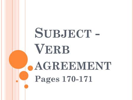 S UBJECT - V ERB AGREEMENT Pages 170-171. S UBJECT – V ERB A GREEMENT Having singular and plural subjects and verbs that match is called subject-verb.