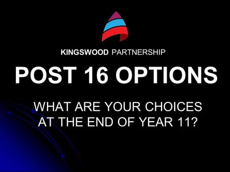 KINGSWOOD PARTNERSHIP WHAT ARE YOUR CHOICES AT THE END OF YEAR 11? POST 16 OPTIONS.