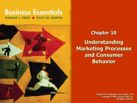 PowerPoint Presentation by Charlie Cook Copyright © 2005 Prentice Hall, Inc. All rights reserved. Chapter 10 Understanding Marketing Processes and Consumer.