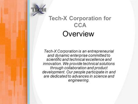 Tech-X Corporation for CCA Overview Tech-X Corporation is an entrepreneurial and dynamic enterprise committed to scientific and technical excellence and.