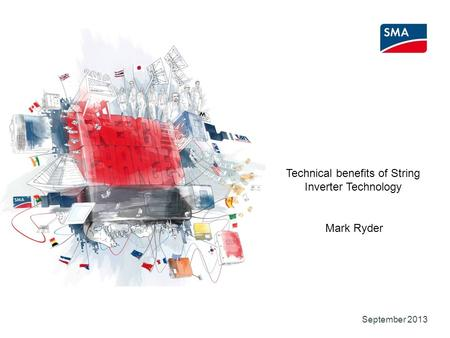SMA Solar Technology AG September 2013 Technical benefits of String Inverter Technology Mark Ryder.