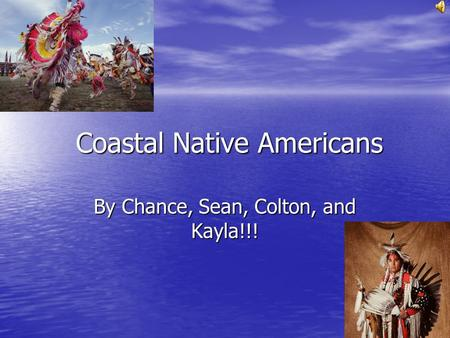 Coastal Native Americans By Chance, Sean, Colton, and Kayla!!!