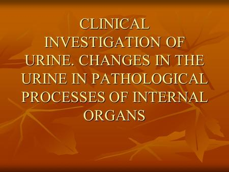 CLINICAL INVESTIGATION OF URINE. CHANGES IN THE URINE IN PATHOLOGICAL PROCESSES OF INTERNAL ORGANS.