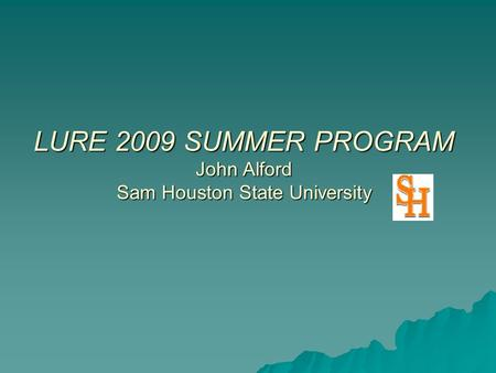 LURE 2009 SUMMER PROGRAM John Alford Sam Houston State University.