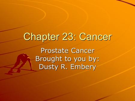Chapter 23: Cancer Prostate Cancer Brought to you by: Dusty R. Embery.
