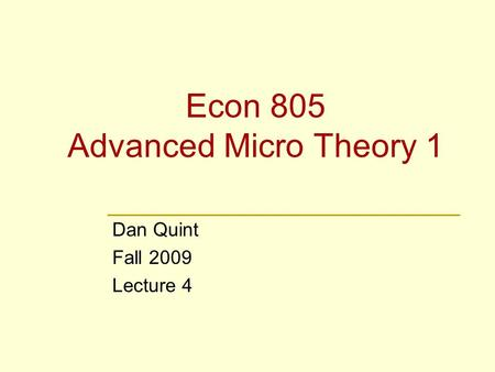 Econ 805 Advanced Micro Theory 1 Dan Quint Fall 2009 Lecture 4.