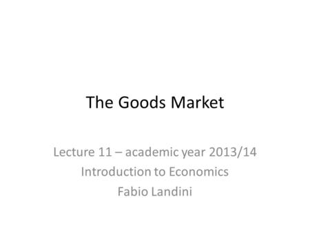 The Goods Market Lecture 11 – academic year 2013/14 Introduction to Economics Fabio Landini.