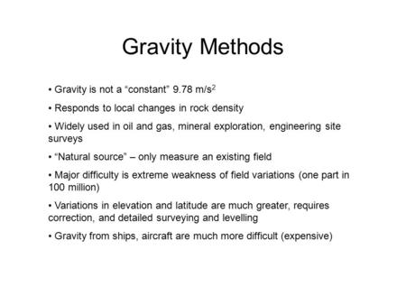 "Gravity Methods Gravity is not a ""constant"" 9.78 m/s 2 Responds to local changes in rock density Widely used in oil and gas, mineral exploration, engineering."