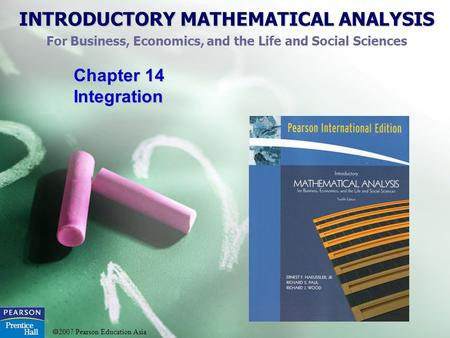 INTRODUCTORY MATHEMATICAL ANALYSIS For Business, Economics, and the Life and Social Sciences  2007 Pearson Education Asia Chapter 14 Integration.