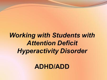 Working with Students with Attention Deficit Hyperactivity Disorder ADHD/ADD.