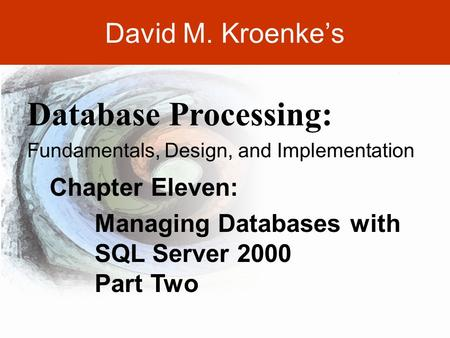 DAVID M. KROENKE'S DATABASE PROCESSING, 10th Edition © 2006 Pearson Prentice Hall 11-1 David M. Kroenke's Chapter Eleven: Managing Databases with SQL Server.