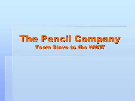 The Pencil Company Team Slave to the WWW. Team Members  Ashley Petrinec – Co-lead of documentation and design  Jennifer Williams – Co-lead of documentation.
