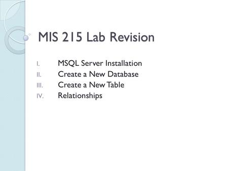 MIS 215 Lab Revision I. MSQL Server Installation II. Create a New Database III. Create a New Table IV. Relationships.