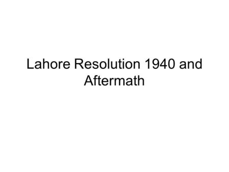 Lahore Resolution 1940 and Aftermath. 1.Lahore Resolution passed on 24 th March, 1940 in Lahore at then Minto Park and now know as Minar-e- Pakistan.