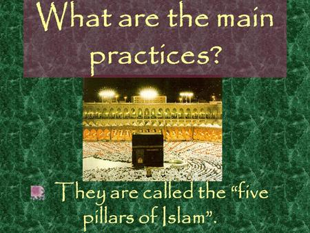 "What are the main practices? They are called the ""five pillars of Islam""."